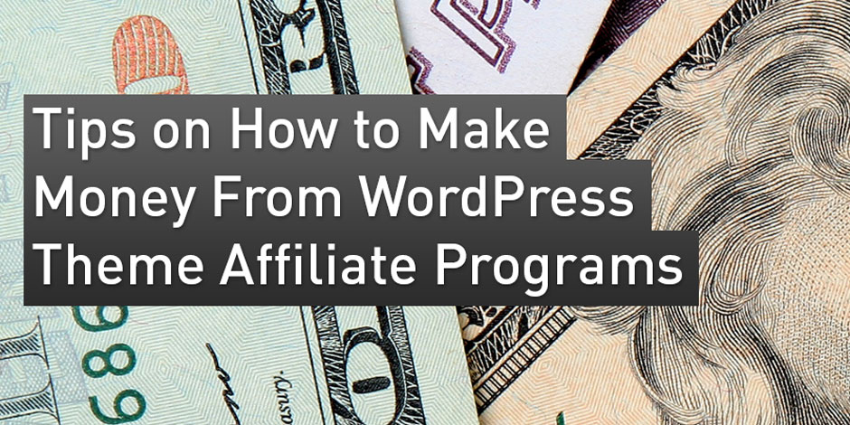 Tips on How to Make Money From WordPress Theme Affiliate Programs